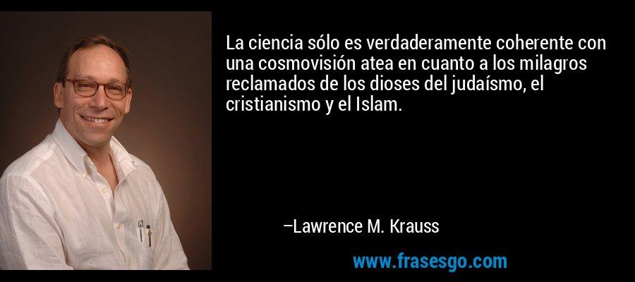 La ciencia sólo es verdaderamente coherente con una cosmovisión atea en cuanto a los milagros reclamados de los dioses del judaísmo, el cristianismo y el Islam. – Lawrence M. Krauss