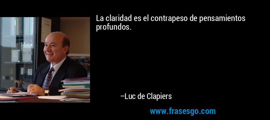 La claridad es el contrapeso de pensamientos profundos. – Luc de Clapiers