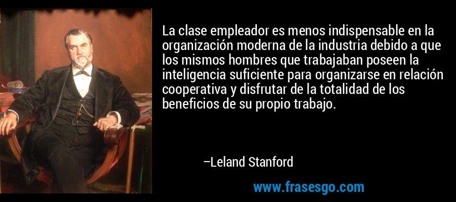La clase empleador es menos indispensable en la organización moderna de la industria debido a que los mismos hombres que trabajaban poseen la inteligencia suficiente para organizarse en relación cooperativa y disfrutar de la totalidad de los beneficios de su propio trabajo. – Leland Stanford