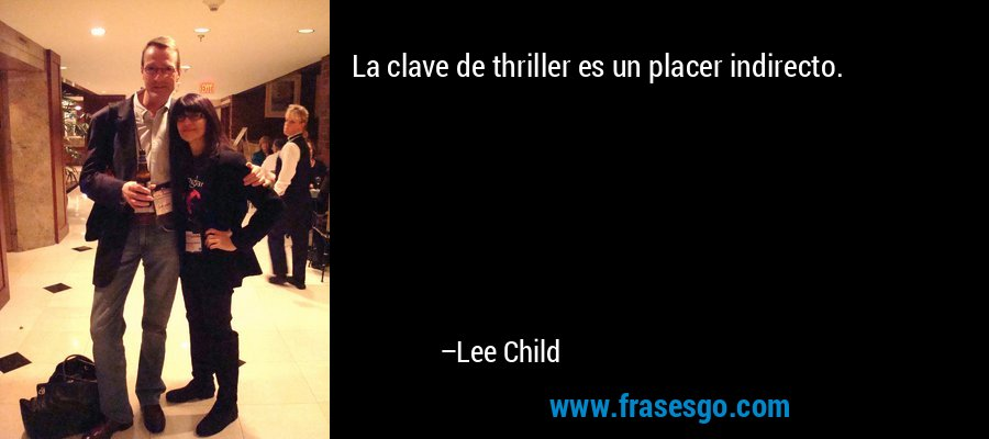 La clave de thriller es un placer indirecto. – Lee Child