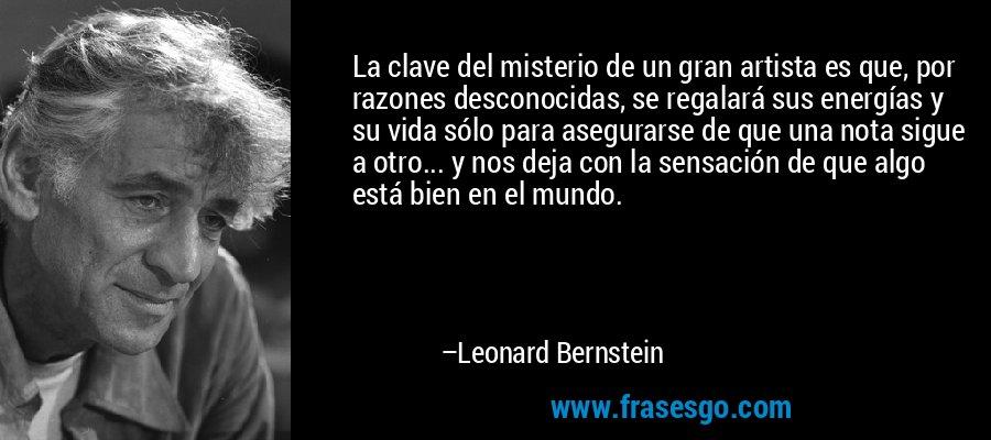 La clave del misterio de un gran artista es que, por razones desconocidas, se regalará sus energías y su vida sólo para asegurarse de que una nota sigue a otro... y nos deja con la sensación de que algo está bien en el mundo. – Leonard Bernstein