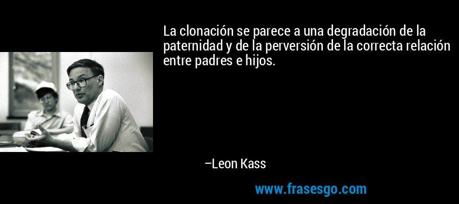 La clonación se parece a una degradación de la paternidad y de la perversión de la correcta relación entre padres e hijos. – Leon Kass