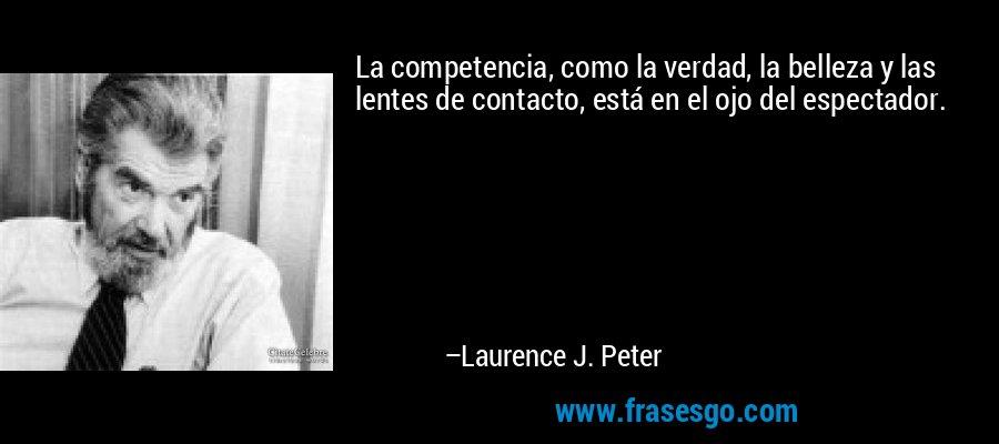 La competencia, como la verdad, la belleza y las lentes de contacto, está en el ojo del espectador. – Laurence J. Peter