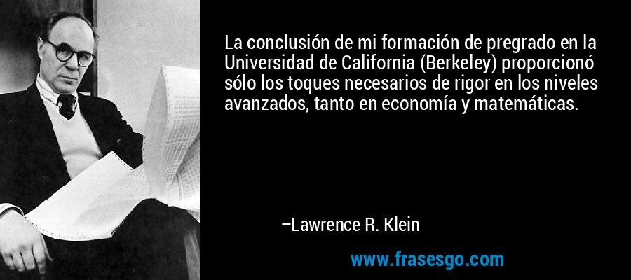 La conclusión de mi formación de pregrado en la Universidad de California (Berkeley) proporcionó sólo los toques necesarios de rigor en los niveles avanzados, tanto en economía y matemáticas. – Lawrence R. Klein