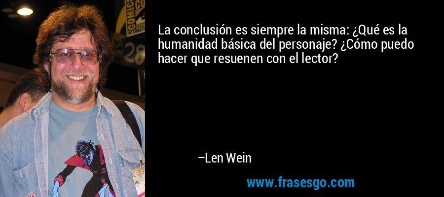 La conclusión es siempre la misma: ¿Qué es la humanidad básica del personaje? ¿Cómo puedo hacer que resuenen con el lector? – Len Wein