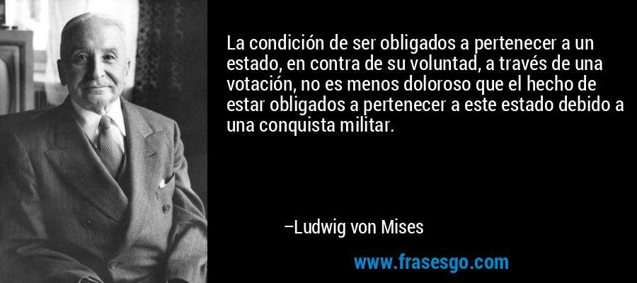 La condición de ser obligados a pertenecer a un estado, en contra de su voluntad, a través de una votación, no es menos doloroso que el hecho de estar obligados a pertenecer a este estado debido a una conquista militar. – Ludwig von Mises