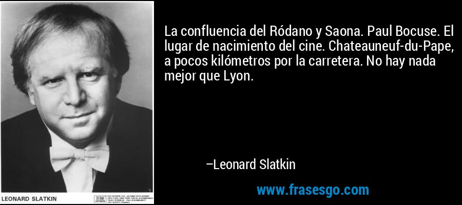 La confluencia del Ródano y Saona. Paul Bocuse. El lugar de nacimiento del cine. Chateauneuf-du-Pape, a pocos kilómetros por la carretera. No hay nada mejor que Lyon. – Leonard Slatkin