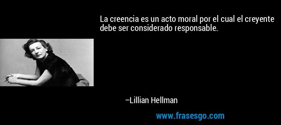 La creencia es un acto moral por el cual el creyente debe ser considerado responsable. – Lillian Hellman