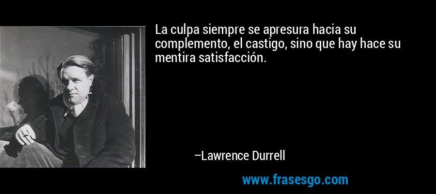 La culpa siempre se apresura hacia su complemento, el castigo, sino que hay hace su mentira satisfacción. – Lawrence Durrell