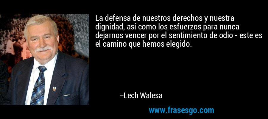 La defensa de nuestros derechos y nuestra dignidad, así como los esfuerzos para nunca dejarnos vencer por el sentimiento de odio - este es el camino que hemos elegido. – Lech Walesa