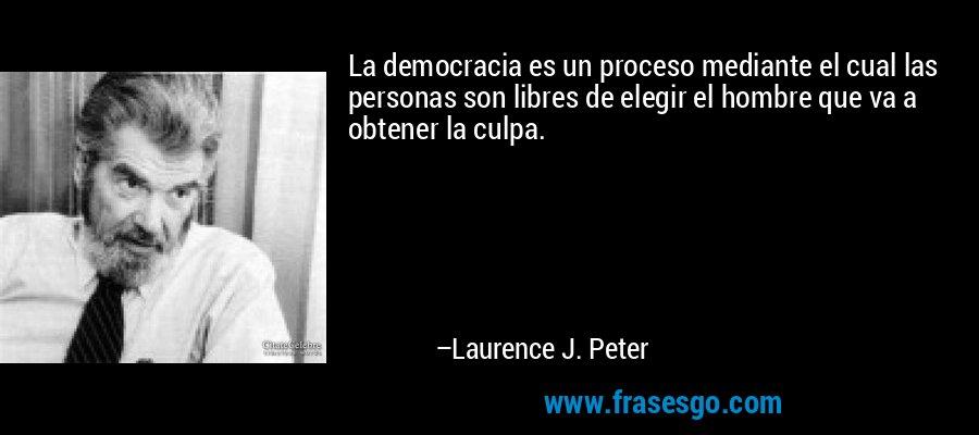 La democracia es un proceso mediante el cual las personas son libres de elegir el hombre que va a obtener la culpa. – Laurence J. Peter