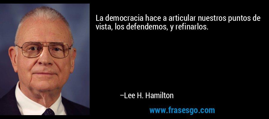 La democracia hace a articular nuestros puntos de vista, los defendemos, y refinarlos. – Lee H. Hamilton