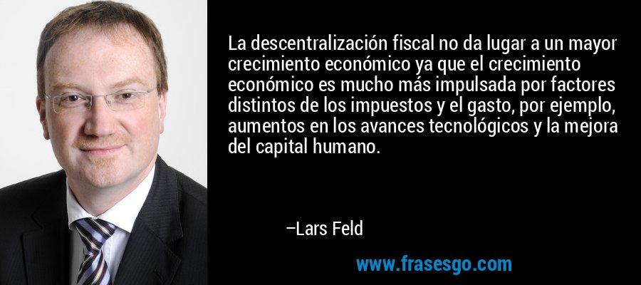La descentralización fiscal no da lugar a un mayor crecimiento económico ya que el crecimiento económico es mucho más impulsada por factores distintos de los impuestos y el gasto, por ejemplo, aumentos en los avances tecnológicos y la mejora del capital humano. – Lars Feld