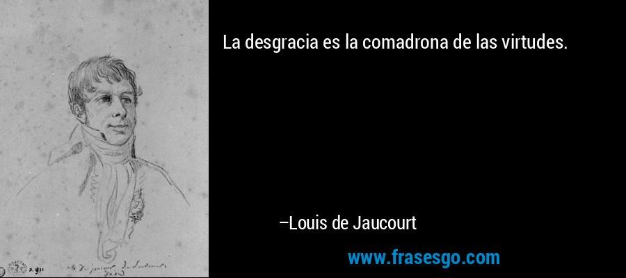La desgracia es la comadrona de las virtudes. – Louis de Jaucourt