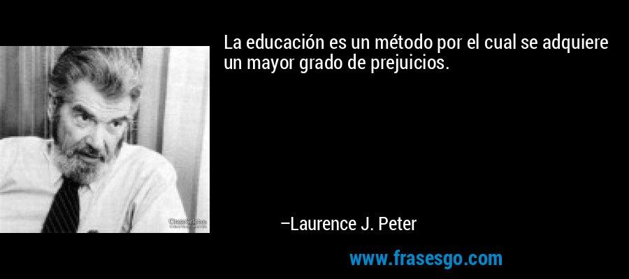 La educación es un método por el cual se adquiere un mayor grado de prejuicios. – Laurence J. Peter