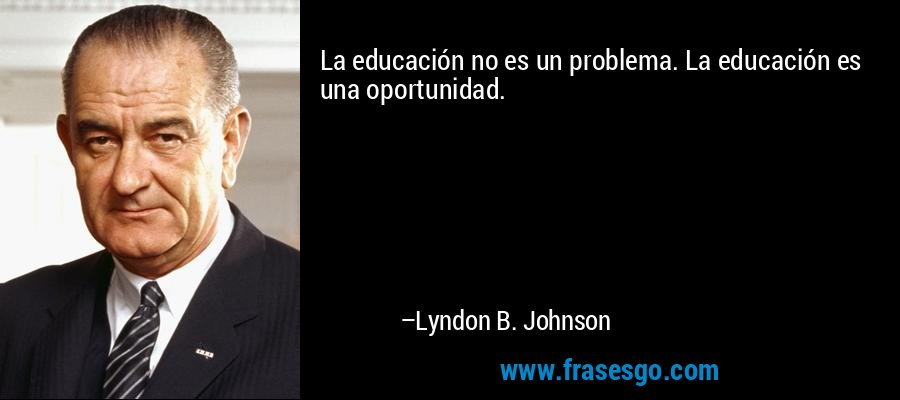 La educación no es un problema. La educación es una oportunidad. – Lyndon B. Johnson