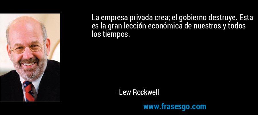 La empresa privada crea; el gobierno destruye. Esta es la gran lección económica de nuestros y todos los tiempos. – Lew Rockwell