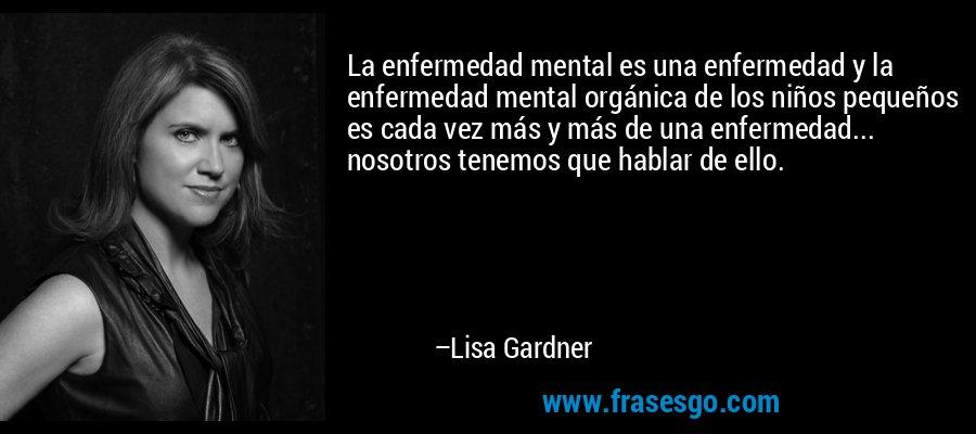 La enfermedad mental es una enfermedad y la enfermedad mental orgánica de los niños pequeños es cada vez más y más de una enfermedad... nosotros tenemos que hablar de ello. – Lisa Gardner