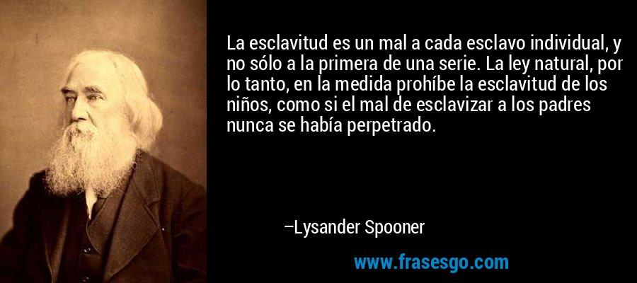 La esclavitud es un mal a cada esclavo individual, y no sólo a la primera de una serie. La ley natural, por lo tanto, en la medida prohíbe la esclavitud de los niños, como si el mal de esclavizar a los padres nunca se había perpetrado. – Lysander Spooner