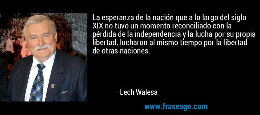 La esperanza de la nación que a lo largo del siglo XIX no tuvo un momento reconciliado con la pérdida de la independencia y la lucha por su propia libertad, lucharon al mismo tiempo por la libertad de otras naciones. – Lech Walesa