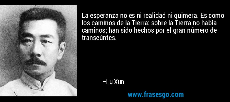 La esperanza no es ni realidad ni quimera. Es como los caminos de la Tierra: sobre la Tierra no había caminos; han sido hechos por el gran número de transeúntes. – Lu Xun