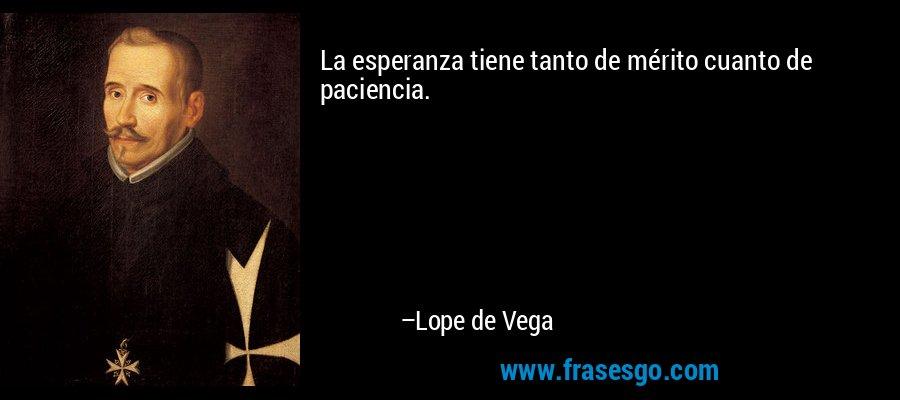 La esperanza tiene tanto de mérito cuanto de paciencia. – Lope de Vega