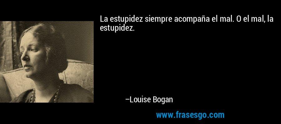 La estupidez siempre acompaña el mal. O el mal, la estupidez. – Louise Bogan