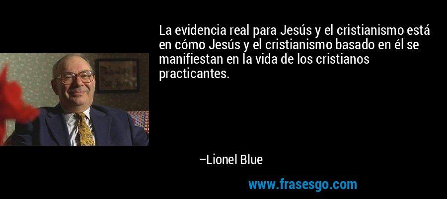 La evidencia real para Jesús y el cristianismo está en cómo Jesús y el cristianismo basado en él se manifiestan en la vida de los cristianos practicantes. – Lionel Blue