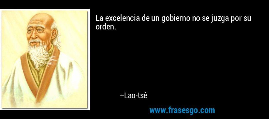 La excelencia de un gobierno no se juzga por su orden. – Lao-tsé