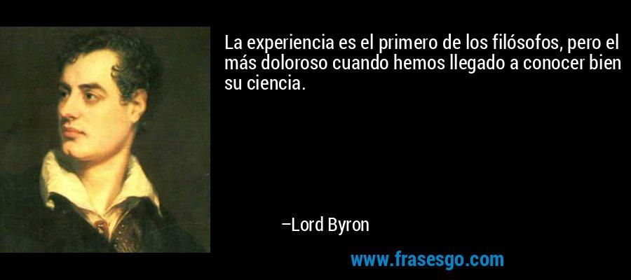La experiencia es el primero de los filósofos, pero el más doloroso cuando hemos llegado a conocer bien su ciencia. – Lord Byron