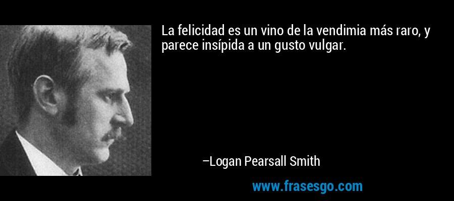 La felicidad es un vino de la vendimia más raro, y parece insípida a un gusto vulgar. – Logan Pearsall Smith