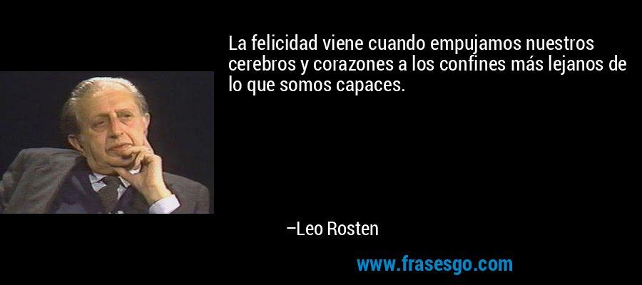 La felicidad viene cuando empujamos nuestros cerebros y corazones a los confines más lejanos de lo que somos capaces. – Leo Rosten