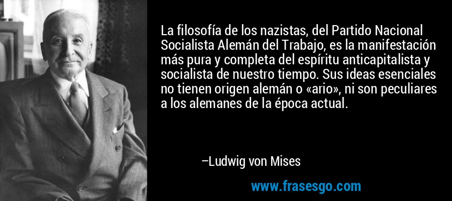La filosofía de los nazistas, del Partido Nacional Socialista Alemán del Trabajo, es la manifestación más pura y completa del espíritu anticapitalista y socialista de nuestro tiempo. Sus ideas esenciales no tienen origen alemán o «ario», ni son peculiares a los alemanes de la época actual.  – Ludwig von Mises