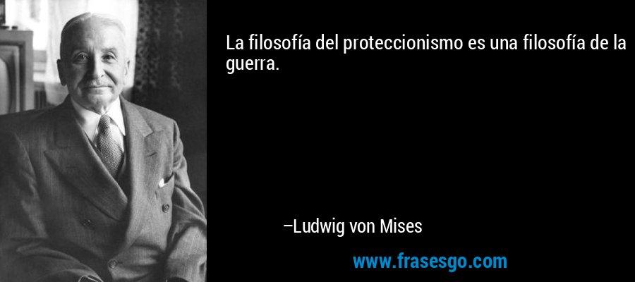 La filosofía del proteccionismo es una filosofía de la guerra. – Ludwig von Mises