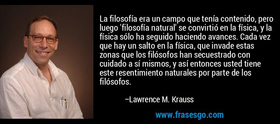 La filosofía era un campo que tenía contenido, pero luego 'filosofía natural' se convirtió en la física, y la física sólo ha seguido haciendo avances. Cada vez que hay un salto en la física, que invade estas zonas que los filósofos han secuestrado con cuidado a sí mismos, y así entonces usted tiene este resentimiento naturales por parte de los filósofos. – Lawrence M. Krauss