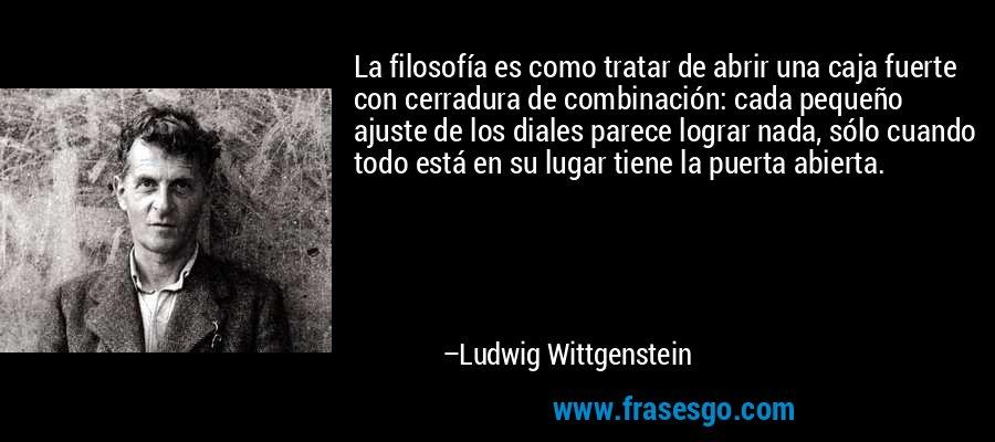 La filosofía es como tratar de abrir una caja fuerte con cerradura de combinación: cada pequeño ajuste de los diales parece lograr nada, sólo cuando todo está en su lugar tiene la puerta abierta. – Ludwig Wittgenstein