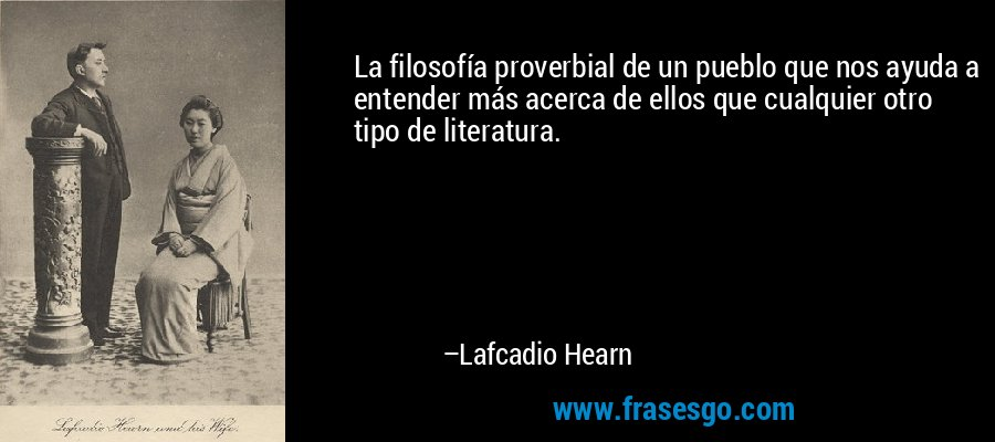 La filosofía proverbial de un pueblo que nos ayuda a entender más acerca de ellos que cualquier otro tipo de literatura. – Lafcadio Hearn