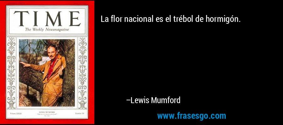 La flor nacional es el trébol de hormigón. – Lewis Mumford