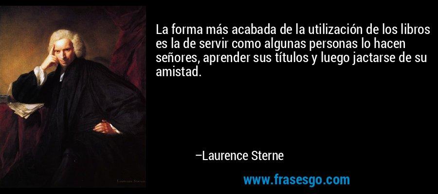 La forma más acabada de la utilización de los libros es la de servir como algunas personas lo hacen señores, aprender sus títulos y luego jactarse de su amistad. – Laurence Sterne