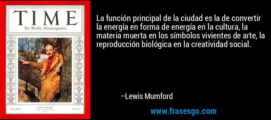 La función principal de la ciudad es la de convertir la energía en forma de energía en la cultura, la materia muerta en los símbolos vivientes de arte, la reproducción biológica en la creatividad social. – Lewis Mumford
