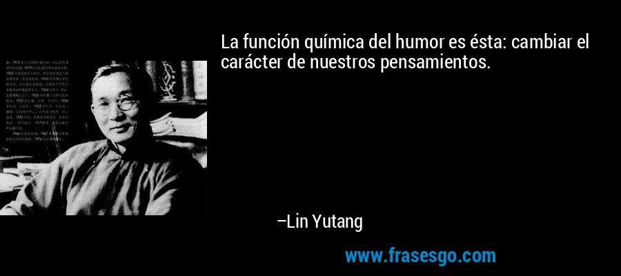 La función química del humor es ésta: cambiar el carácter de nuestros pensamientos. – Lin Yutang