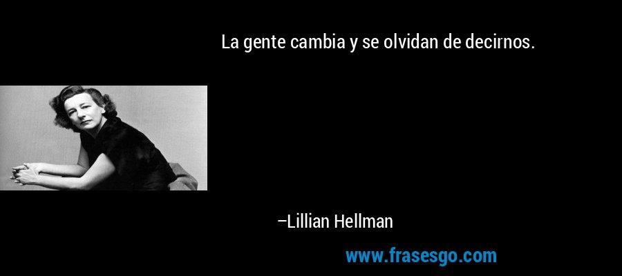 La gente cambia y se olvidan de decirnos. – Lillian Hellman