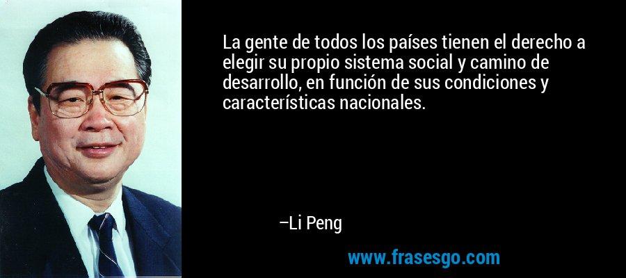 La gente de todos los países tienen el derecho a elegir su propio sistema social y camino de desarrollo, en función de sus condiciones y características nacionales. – Li Peng