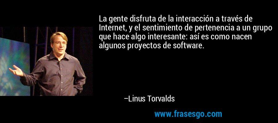 La gente disfruta de la interacción a través de Internet, y el sentimiento de pertenencia a un grupo que hace algo interesante: así es como nacen algunos proyectos de software. – Linus Torvalds