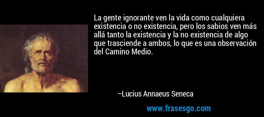 La gente ignorante ven la vida como cualquiera existencia o no existencia, pero los sabios ven más allá tanto la existencia y la no existencia de algo que trasciende a ambos, lo que es una observación del Camino Medio. – Lucius Annaeus Seneca