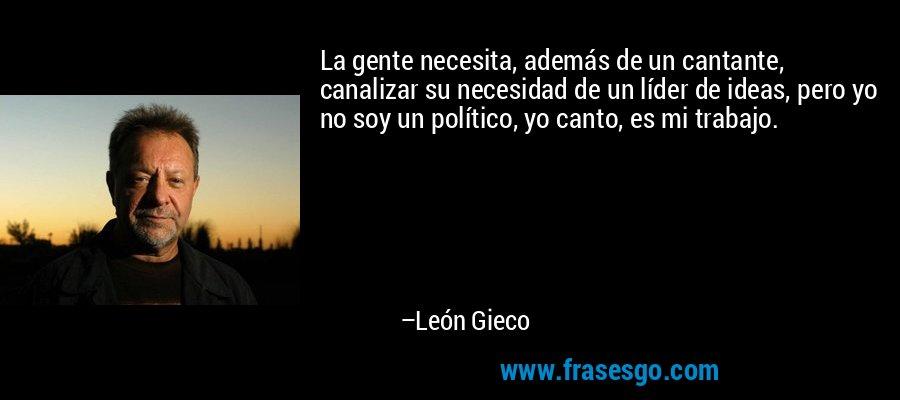 La gente necesita, además de un cantante, canalizar su necesidad de un líder de ideas, pero yo no soy un político, yo canto, es mi trabajo. – León Gieco