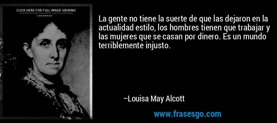La gente no tiene la suerte de que las dejaron en la actualidad estilo, los hombres tienen que trabajar y las mujeres que se casan por dinero. Es un mundo terriblemente injusto. – Louisa May Alcott