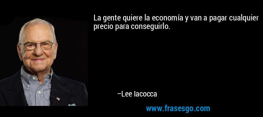 La gente quiere la economía y van a pagar cualquier precio para conseguirlo. – Lee Iacocca
