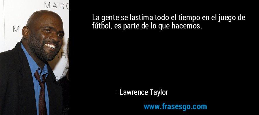 La gente se lastima todo el tiempo en el juego de fútbol, es parte de lo que hacemos. – Lawrence Taylor