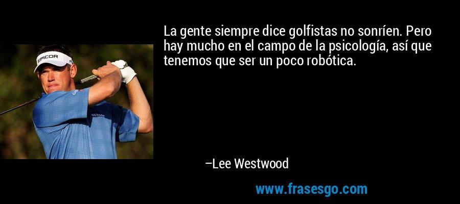 La gente siempre dice golfistas no sonríen. Pero hay mucho en el campo de la psicología, así que tenemos que ser un poco robótica. – Lee Westwood